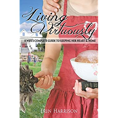 Living Virtuously-A Wife's Complete Guide to Keeping Her Heart & Home