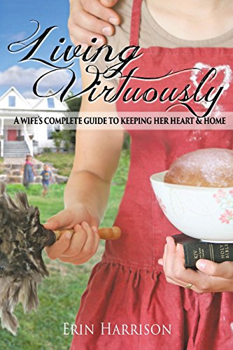 Living Virtuously-A Wife's Complete Guide to Keeping Her Heart & Home (Complete Home Guide)
