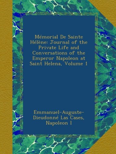 Mémorial De Sainte Hélène: Journal of the Private Life and Conversations of the Emperor Napoleon at Saint Helena, Volume 1 pdf