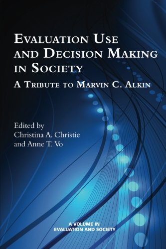 Evaluation Use and Decision-Making in Society: A Tribute to Marvin C. Alkin (Evaluation and Society)