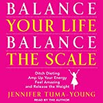 Balance Your Life, Balance the Scale: Ditch Dieting, Amp Up Your Energy, Feel Amazing, and Release the Weight | Jennifer Tuma-Young