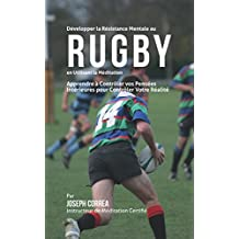 Développer la Résistance Mentale au Rugby en utilisant la Méditation: Apprendre à Contrôler Vos Pensées Intérieures Pour Contrôler Votre Réalité (French Edition)