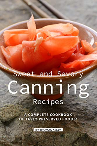 Sweet and Savory Canning Recipes: A Complete Cookbook of Tasty Preserved Foods! by [Kelly, Thomas]