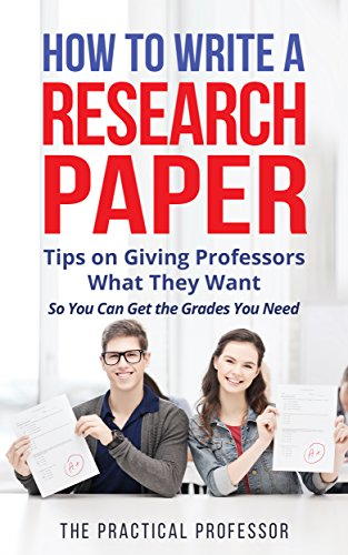 How to Write a Research Paper: Tips on Giving Professors What They Want So You Can Get the Grades You Need