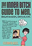 The Inner Bitch Guide to Men, Relationships, Dating, Etc., Elizabeth Hilts, 1402203225