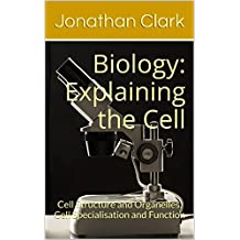 Biology: Explaining the Cell: Cell Structure and Organelles, Cell Specialisation and Function
