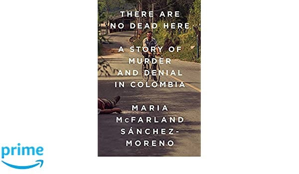 There Are No Dead Here: A Story of Murder and Denial in Colombia: Amazon.es: Maria McFarland Sánchez-Moreno: Libros en idiomas extranjeros