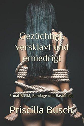 Gezüchtigt, versklavt und erniedrigt: Sammelband 5 mal BDSM, Bondage und Bastonade (German Edition)