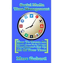 Social Media Time Management: How To Create An Effective Social Media Strategy That Doesn't Eat Up All Of Your Time