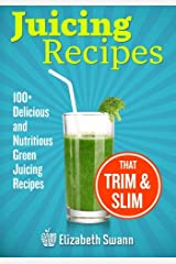 Juicing Recipes: 100+ Delicious And Nutritious Green Juicing Recipes That Trim And Slim Paperback
