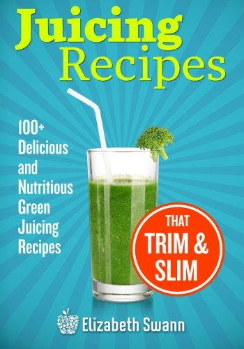 Juicing Recipes: 100+ Delicious And Nutritious Green Juicing Recipes That Trim And Slim by Elizabeth Swann, A.K. Kennedy