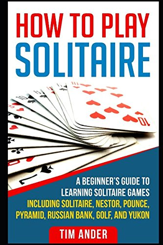 How To Play Solitaire: A Beginner's Guide to Learning Solitaire Games including Solitaire, Nestor, Pounce, Pyramid, Russian Bank, Golf, and Yukon (Play Solitare)