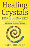 Healing Crystals For Beginners: Mastering Healing Vibrations and Supercharging Chakras