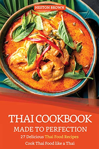 Thai Cookbook Made to Perfection: 27 Delicious Thai Food Recipes - Cook Thai Food like a Thai by Heston Brown