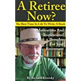 A Retiree Now? The best time in Life to write a book.: Motivation and inspirational thoughts for your Retirement (Writing eBooks Book 1)