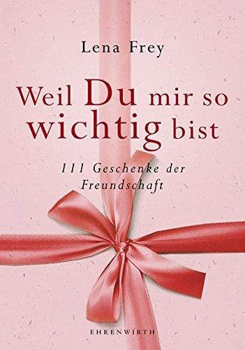 Weil du mir so wichtig bist: 111 Geschenke der Freundschaft (Ehrenwirth Sachbuch)