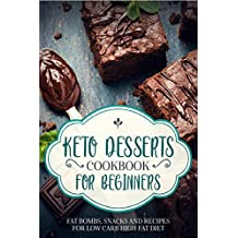 KETO DESSERTS COOKBOOK FOR BEGINNERS ; FAT BOMBS, SNACKS AND RECIPES FOR LOW CARB HIGH FAT DIET