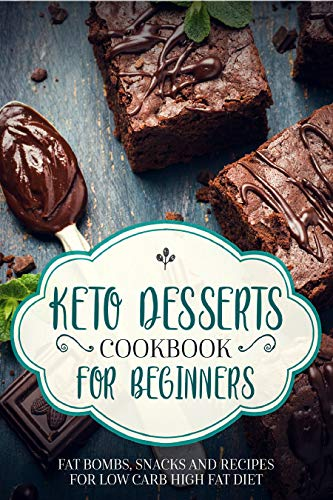 KETO DESSERTS COOKBOOK FOR BEGINNERS WITH PICTURES ; FAT BOMBS, SNACKS AND RECIPES FOR LOW CARB HIGH FAT DIET by SHAHRUKH AKHTAR