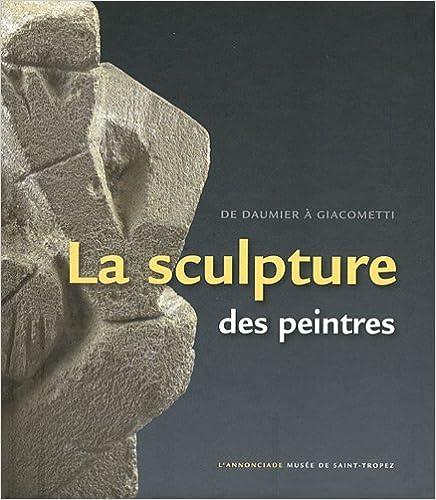 Téléchargement ebook epub gratuit La sculpture des peintres : De Daumier à Giacometti. L'Annonciade Musée de Saint-Tropez, 7 juillet au 8 octobre 2012 PDF MOBI 9461610459 by Jean-Paul Monery