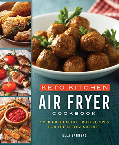 Keto Kitchen: Air Fryer Cookbook: Over 100 Healthy Fried Recipes for the Ketogenic Diet