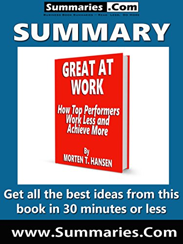 Summary of: GREAT AT WORK -- How Top Performers Work Less and Achieve More -- By Morten T. Hansen: Business Book Summaries -- Get all the best ideas from this book in 30 minutes or less.