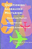 img - for Questioning Globalized Militarism: Nuclear and Military Production and Critical Economic Theory by Peter Custers (2007-12-01) book / textbook / text book