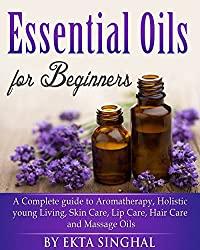 Essential Oils for Beginners - A Complete guide to Aromatherapy, Holistic young Living, Skin Care, Lip Care, ,Hair Care and Massage Oils (English Edition)