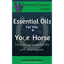 Essential Oils for You and Your Horse: How to use essential oils with your equine (Essential Equines Series Book 1)