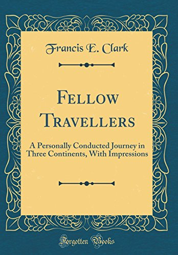 Fellow Travellers: A Personally Conducted Journey in Three Continents, With Impressions (Classic Reprint)