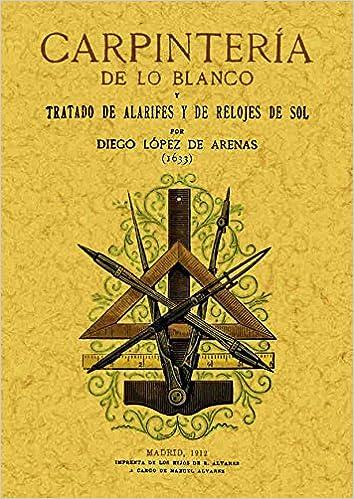 Carpinteria de lo Blanco (Reprod. Facsimil de la ed. de Madrid, 1 912): Diego López de Arenas: 9788497610551: Amazon.com: Books