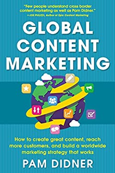 Global Content Marketing: How to Create Great Content, Reach More Customers, and Build a Worldwide Marketing Strategy that Works by [Didner, Pam]