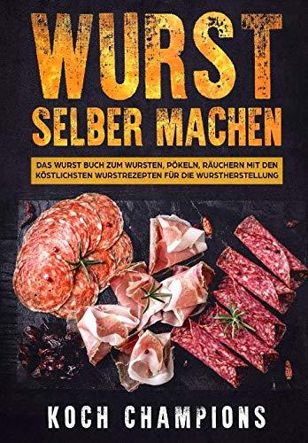 Wurst selber machen: Das Wurst Buch zum Wursten, Pökeln, Räuchern mit den köstlichsten Wurstrezepten für die Wurstherstellung (German Edition) by Koch Champions