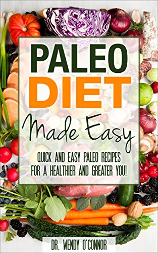 PALEO DIET MADE EASY: Quick and Easy Paleo Recipes for a Healthier and Greater YOU! (paleo diet, raw diet, superfoods, energy diet) by Dr. Wendy O'Connor