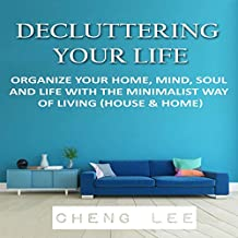 Decluttering Your Life: Organize Your Home, Mind, Soul, and Life with the Minimalist Way of Life