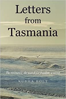 Letters from Tasmania: The Resistance, the Search for Freedom, a Secret by Kusha Bolt (26-May-2015)