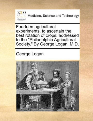 """Download Fourteen agricultural experiments, to ascertain the best rotation of crops: addressed to the """"Philadelphia Agricultural Society."""" By George Logan, M.D. PDF"""