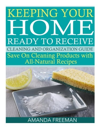 Keeping Your Home Ready to Receive Cleaning and Organization Guide: Save On Cleaning Products with All-Natural Recipes PDF