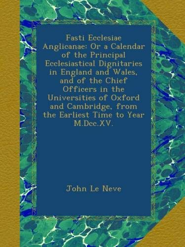Download Fasti Ecclesiae Anglicanae: Or a Calendar of the Principal Ecclesiastical Dignitaries in England and Wales, and of the Chief Officers in the ... from the Earliest Time to Year M.Dcc.XV. pdf