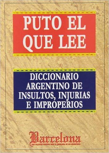 Puto El Que Lee. Diccionario Argentino De Insultos, Injurias E Improperios: Amazon.es: Javier Aguirre: Libros