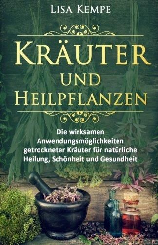kruter-und-heilpflanzen-die-wirksamen-anwendungsmglichkeiten-getrockneter-kruter-fr-natrliche-heilung-schnheit-und-gesundheit-gewrze-kruter-heilpflanzen-und-ihre-wirkung-band-1