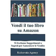 Vendi il tuo Libro su Amazon: Ti Sveliamo Suggerimenti e Segreti per Aumentare le Vendite (Italian Edition)