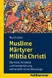 Muslime Märtyrer Militia Christi : Identität, Feindbild und Fremderfahrung Während der Ersten Kreuzzüge, V&ouml and lkl, Martin, 317021893X