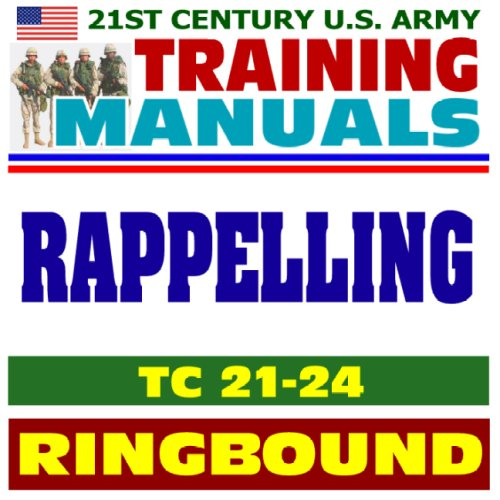 21st Century U.S. Army Training Manual: Rappelling (TC 21-24), Tower, Ground, Helicopter, Fast-Rope Insertion and Extraction, Knots (Ringbound)