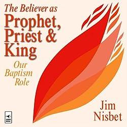 The Believer as Prophet, Priest & King