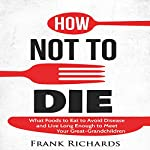 How Not to Die: How to Avoid Disease and Live Long Enough to Meet Your Great-Grandchildren | Frank Richards