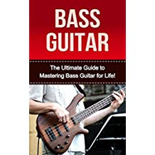 Bass Guitar: The ultimate Guide to Mastering Bass Guitar for Life! (bass guitar, bass guitar lessions, how to play bass, bass, guitar lessons, bass guitar exercises, bass guitar for beginners)