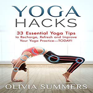 Yoga Hacks: 33 Essential Yoga Tips to Recharge, Refresh and Improve Your Yoga Practice - Today! Audiobook
