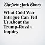 What Cold War Intrigue Can Tell Us About the Trump-Russia Inquiry | James Risen