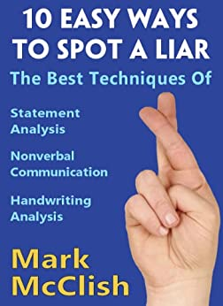 10 Easy Ways To Spot A Liar: The best techniques of Statement Analysis, Nonverbal Communication and Handwriting Analysis by [McClish, Mark]