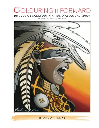 Read Online Colouring it Forward - Discover Blackfoot Nation Art and Wisdom: An Aboriginal Colouring Book (Volume 1) pdf